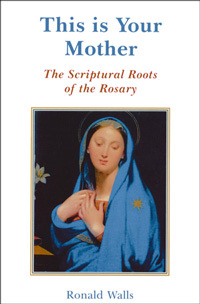 This is Your Mother:  The Scriptural Roots of the Rosary